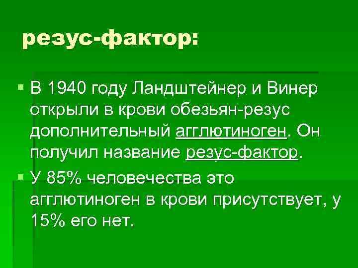 резус-фактор:  § В 1940 году Ландштейнер и Винер  открыли в крови обезьян-резус