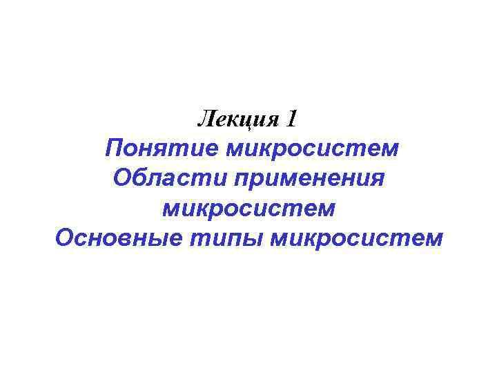 Лекция 1  Понятие микросистем Области применения  микросистем Основные типы
