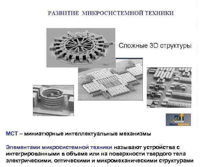 МСТ – миниатюрные интеллектуальные механизмы Элементами микросистемной техники называют устройства с интегрированными в объеме