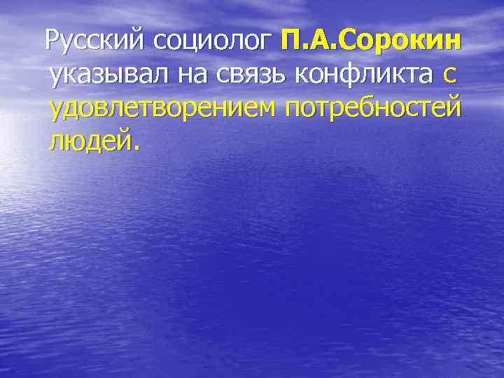 Русский социолог П. А. Сорокин указывал на связь конфликта с удовлетворением потребностей людей.