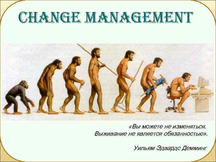 CHANGE MANAGEMENT    «Вы можете не изменяться.   Выживание не является