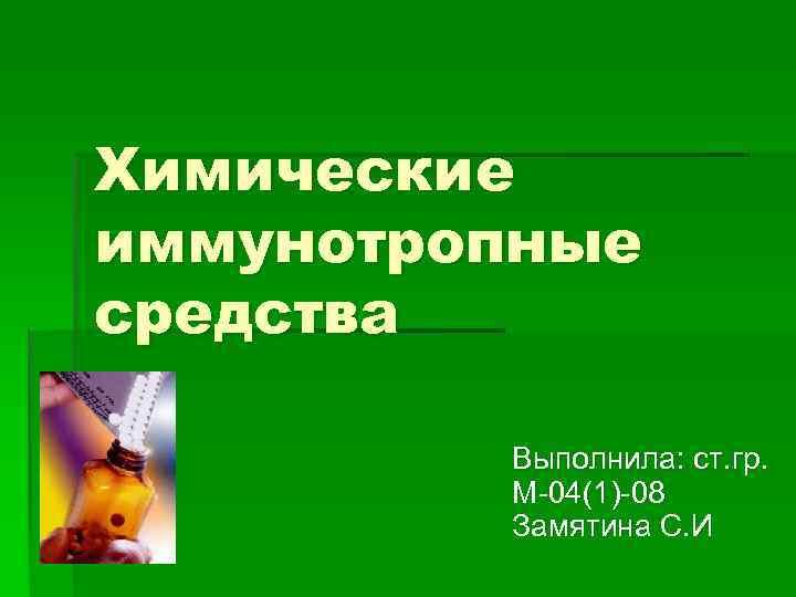 Химические иммунотропные средства  Выполнила: ст. гр.  М 04(1) 08  Замятина С.