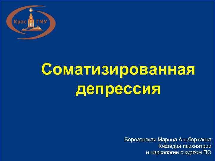 Соматизированная  депрессия   Березовская Марина Альбертовна     Кафедра психиатрии