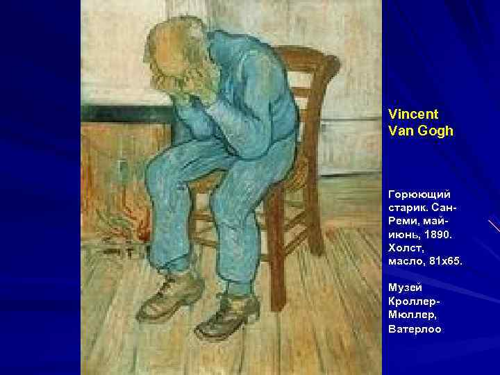 Vincent Van Gogh  Горюющий старик. Сан- Реми, май- июнь, 1890. Холст, масло, 81