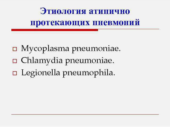 Этиология атипично  протекающих пневмоний o  Mycoplasma pneumoniae. o  Chlamydia