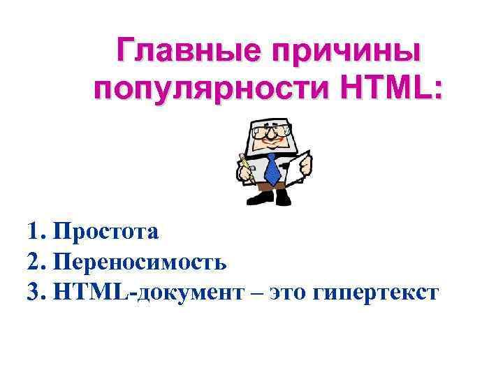 Главные причины популярности HTML: 1. Простота 2. Переносимость 3. HTML-документ – это гипертекст