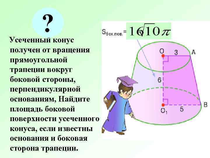 ? Усеченный конус получен от вращения прямоугольной трапеции вокруг боковой стороны, перпендикулярной
