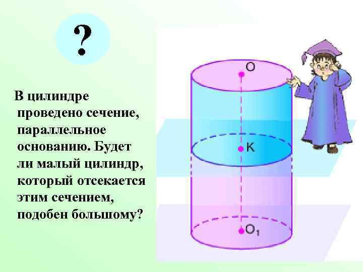 ? В цилиндре проведено сечение, параллельное основанию. Будет ли малый цилиндр, который