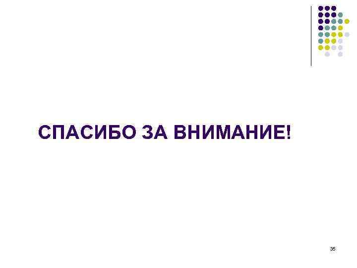 СПАСИБО ЗА ВНИМАНИЕ!      35