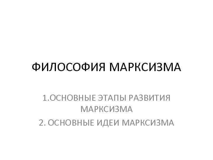ФИЛОСОФИЯ МАРКСИЗМА  1. ОСНОВНЫЕ ЭТАПЫ РАЗВИТИЯ   МАРКСИЗМА 2. ОСНОВНЫЕ ИДЕИ МАРКСИЗМА