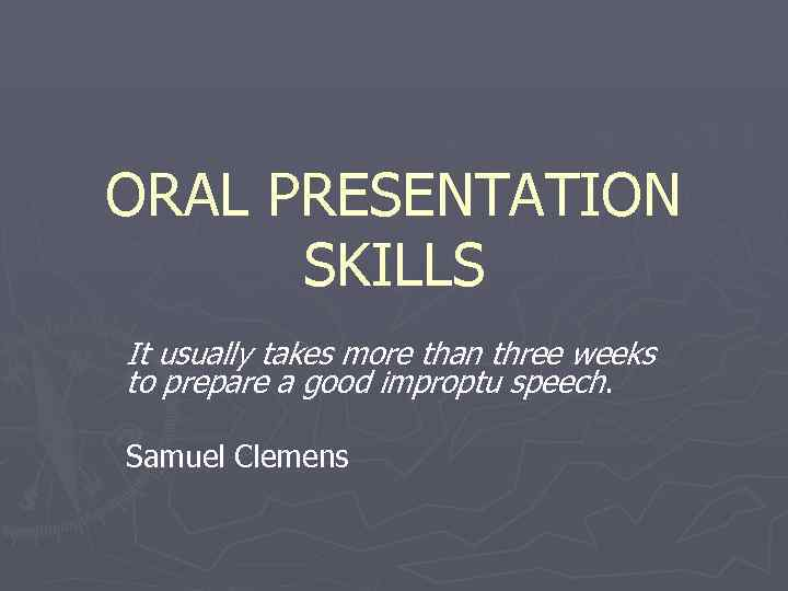 ORAL PRESENTATION  SKILLS It usually takes more than three weeks to prepare a