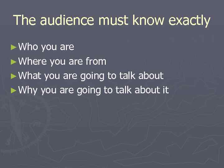 The audience must know exactly ► Who you are ► Where you are from