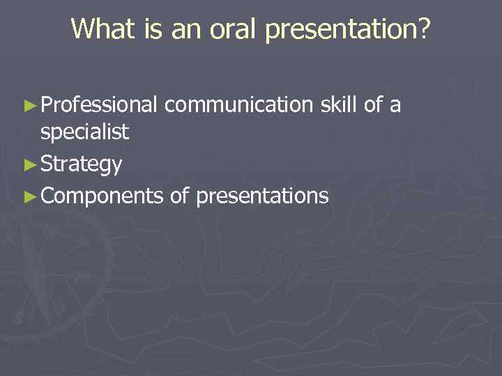 What is an oral presentation?  ► Professional  communication skill of