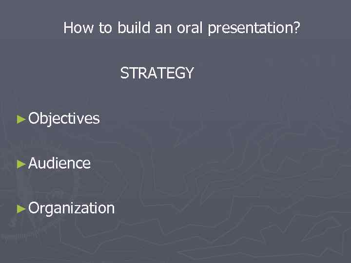 How to build an oral presentation?    STRATEGY ► Objectives