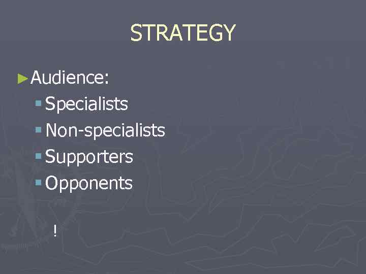 STRATEGY ►Audience:  § Specialists § Non-specialists § Supporters § Opponents