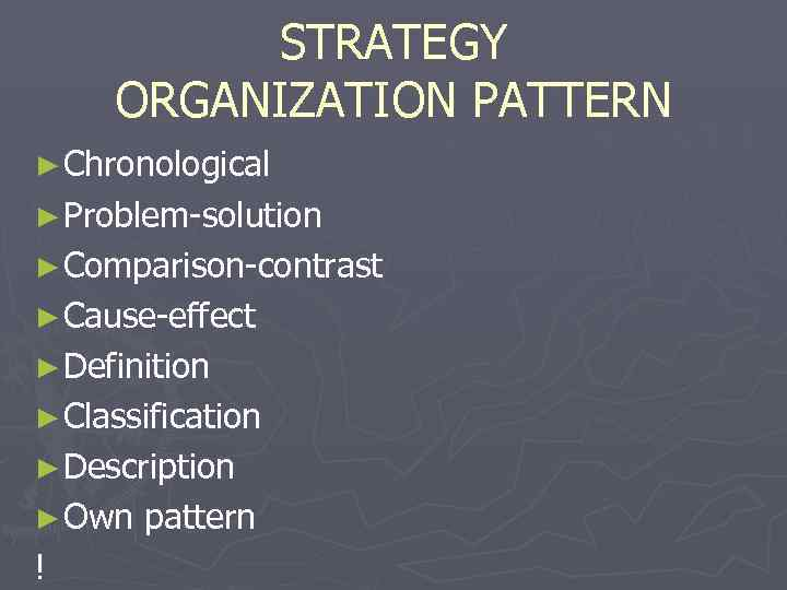 STRATEGY ORGANIZATION PATTERN ► Chronological ► Problem-solution ► Comparison-contrast ► Cause-effect