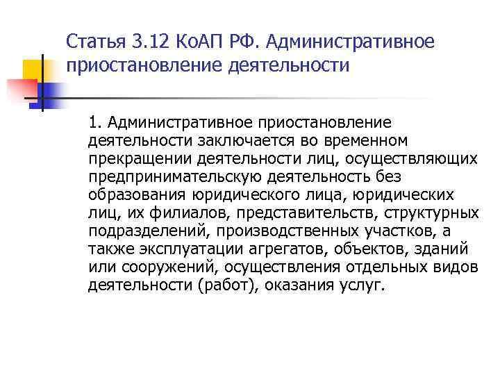 Статья 3. 12 Ко. АП РФ. Административное приостановление деятельности  1. Административное приостановление