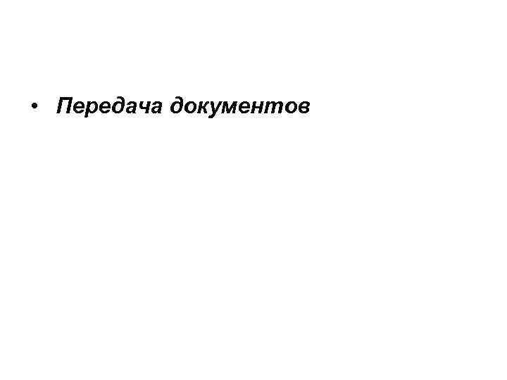 • Передача документов