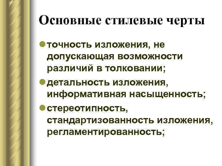 Основные стилевые черты l точность изложения, не  допускающая возможности  различий в толковании;