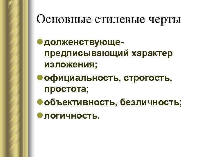 Основные стилевые черты l долженствующе-  предписывающий характер  изложения; l официальность, строгость,
