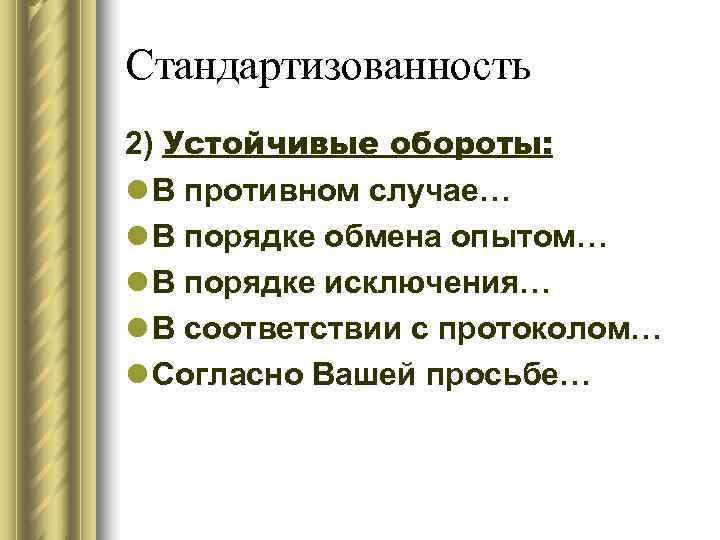 Стандартизованность 2) Устойчивые обороты: l В противном случае… l В порядке обмена опытом… l