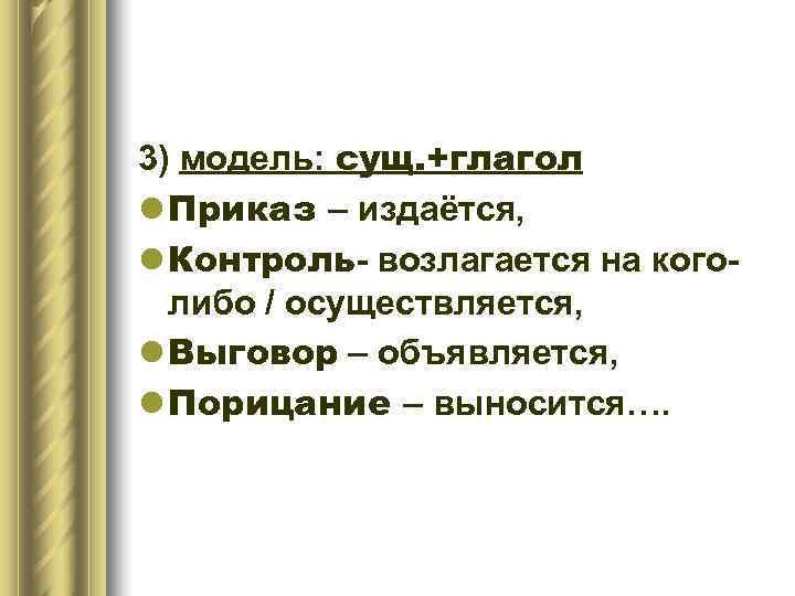 3) модель: сущ. +глагол l Приказ – издаётся, l Контроль- возлагается на кого-