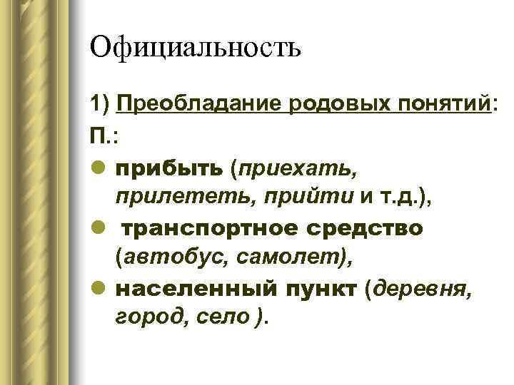 Официальность 1) Преобладание родовых понятий: П. : l прибыть (приехать, прилететь, прийти и т.