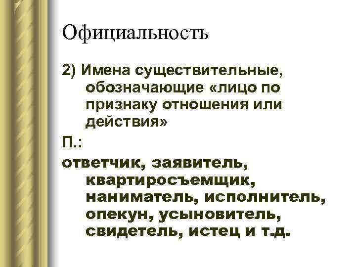 Официальность 2) Имена существительные, обозначающие «лицо по признаку отношения или действия» П. : ответчик,