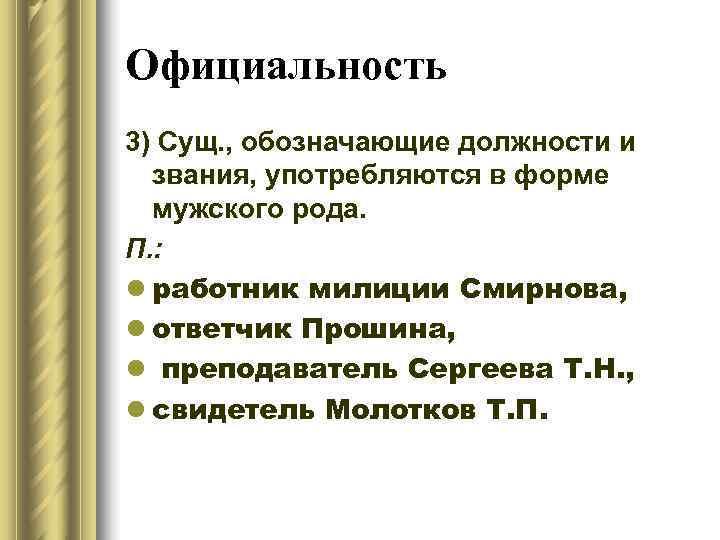 Официальность 3) Сущ. , обозначающие должности и  звания, употребляются в форме  мужского