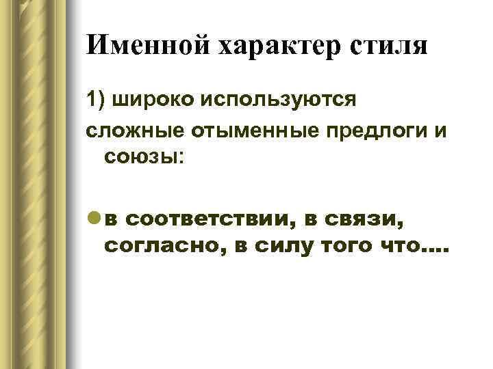 Именной характер стиля 1) широко используются сложные отыменные предлоги и  союзы:  l