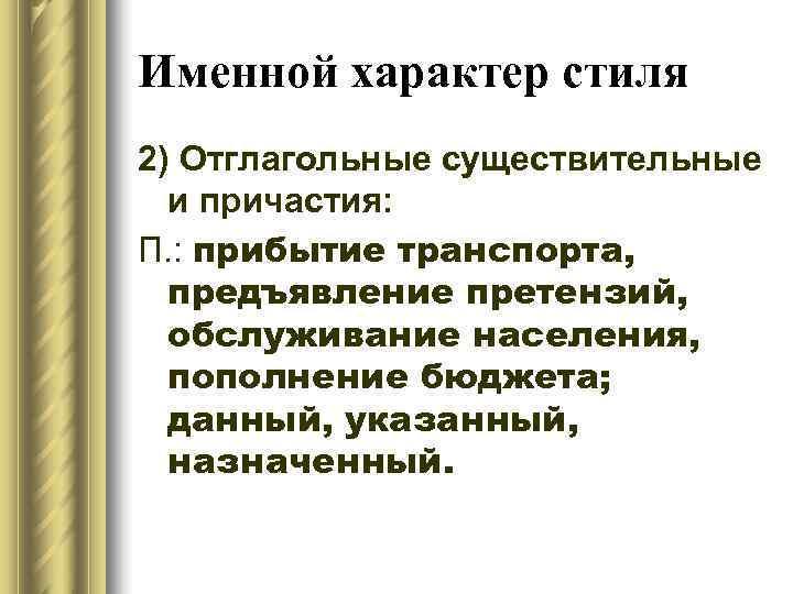 Именной характер стиля 2) Отглагольные существительные  и причастия: П. : прибытие транспорта,