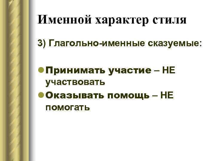 Именной характер стиля 3) Глагольно-именные сказуемые:  l Принимать участие – НЕ  участвовать