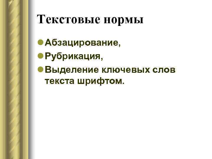 Текстовые нормы l Абзацирование, l Рубрикация, l Выделение ключевых слов  текста шрифтом.