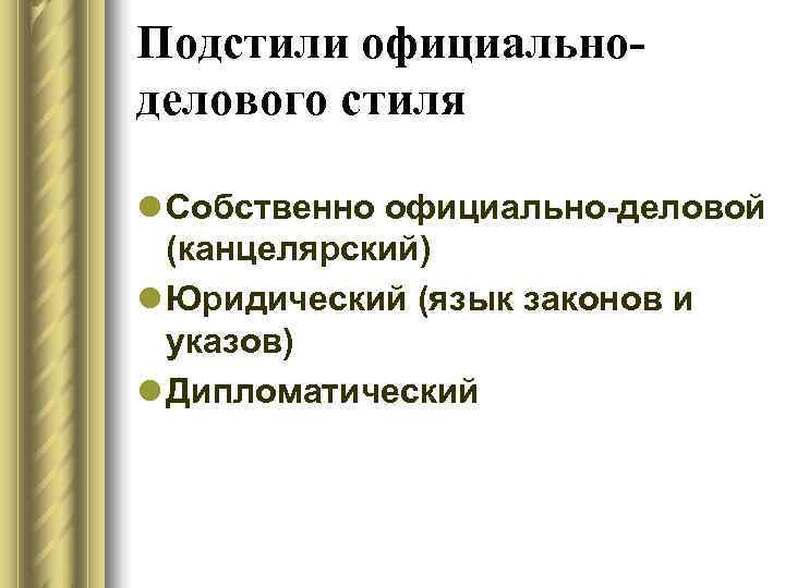 Подстили официально- делового стиля l Собственно официально-деловой  (канцелярский) l Юридический (язык законов и