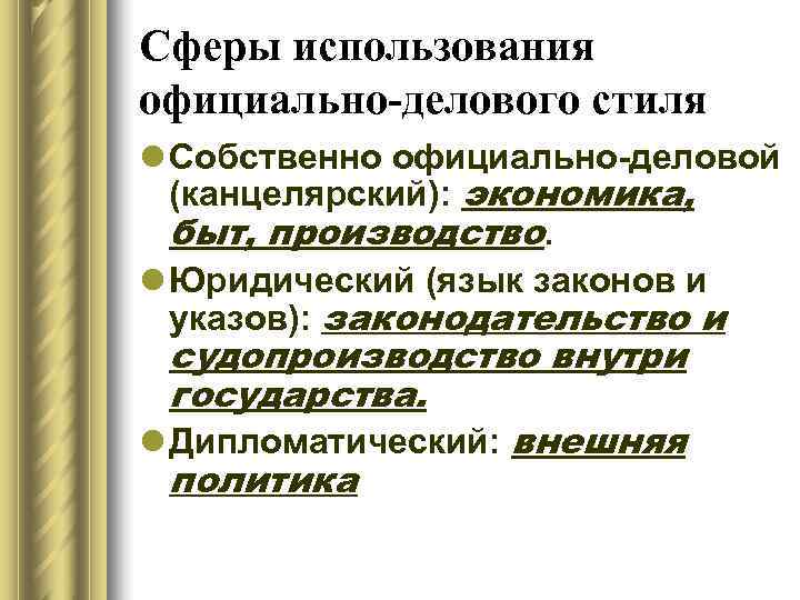 Сферы использования официально-делового стиля l Собственно официально-деловой  (канцелярский): экономика,  быт, производство. l