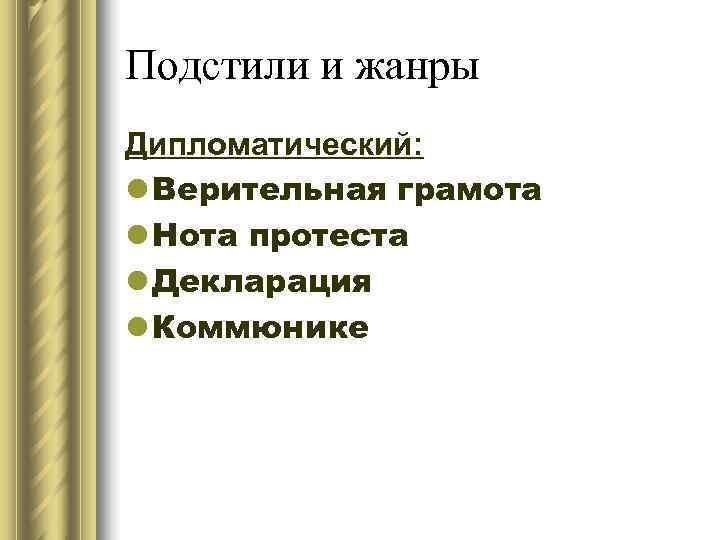 Подстили и жанры Дипломатический: l Верительная грамота l Нота протеста l Декларация l Коммюнике