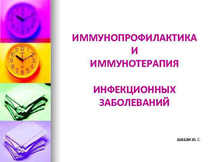 ИММУНОПРОФИЛАКТИКА   И  ИММУНОТЕРАПИЯ ИНФЕКЦИОННЫХ ЗАБОЛЕВАНИЙ     ШАБАН Ж.