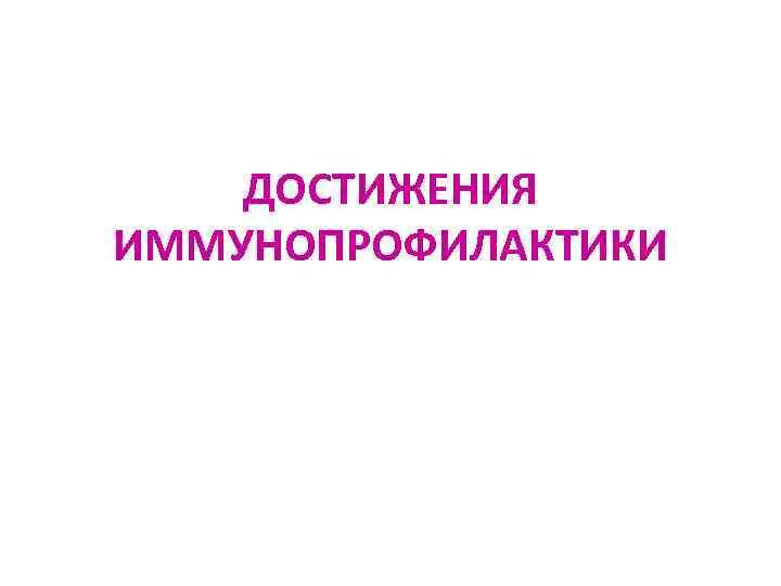 ДОСТИЖЕНИЯ ИММУНОПРОФИЛАКТИКИ