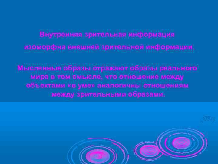 Внутренняя зрительная информация  изоморфна внешней зрительной информации.  Мысленные образы отражают образы