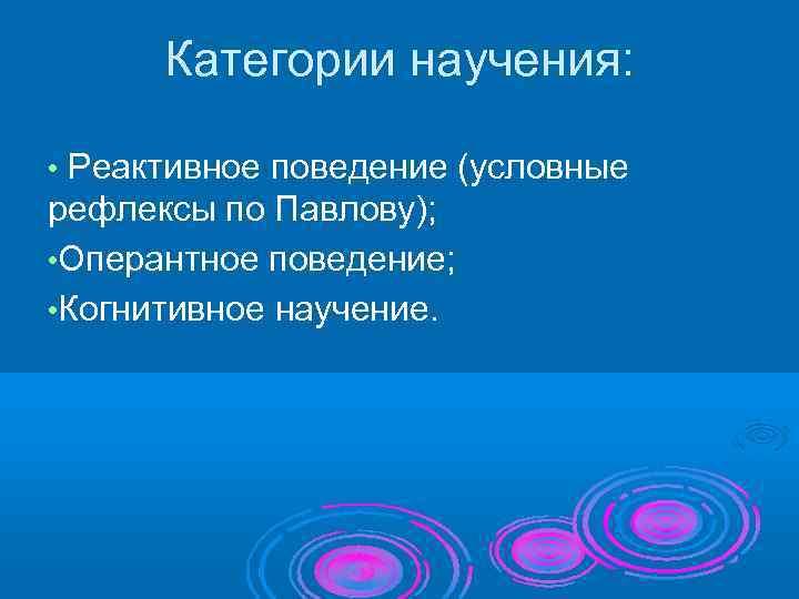 Категории научения:  • Реактивное поведение (условные рефлексы по Павлову);  • Оперантное
