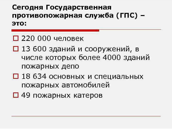 Сегодня Государственная противопожарная служба (ГПС) – это:  o 220 000 человек o 13