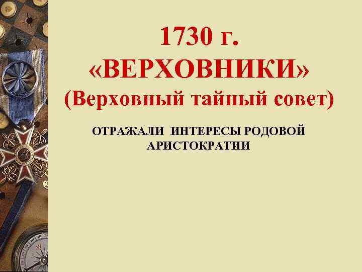 1730 г. «ВЕРХОВНИКИ» (Верховный тайный совет)  ОТРАЖАЛИ ИНТЕРЕСЫ РОДОВОЙ   АРИСТОКРАТИИ