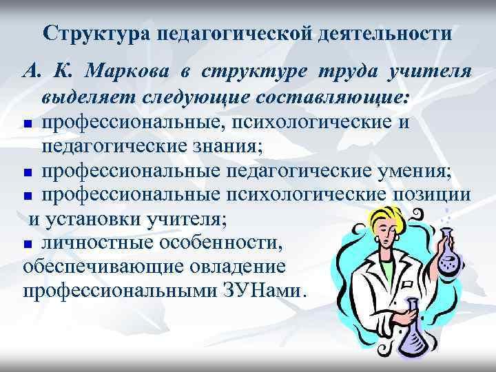 Структура педагогической деятельности А. К. Маркова в структуре труда учителя  выделяет следующие