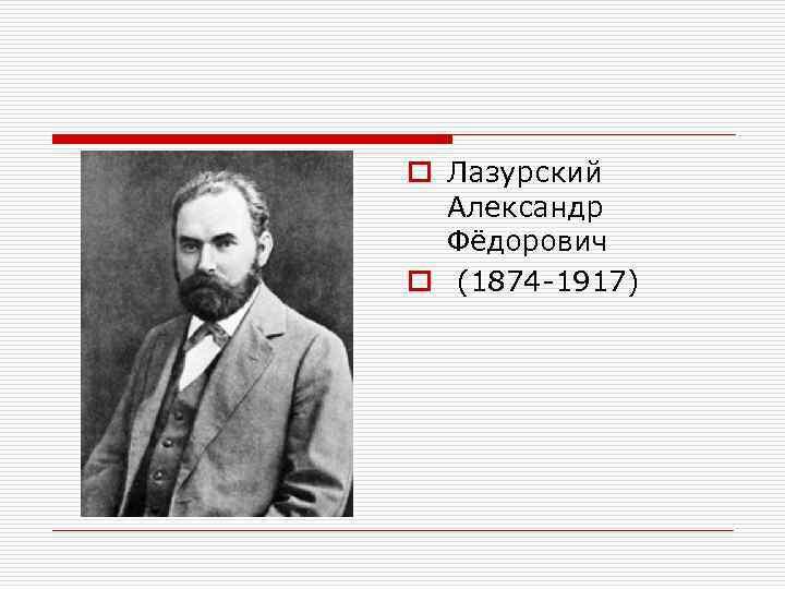 o Лазурский  Александр  Фёдорович o (1874 -1917)
