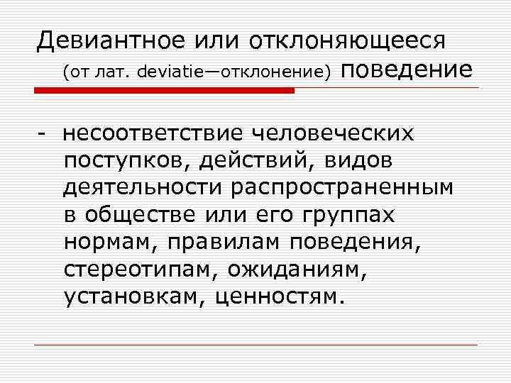 Девиантное или отклоняющееся  (от лат. deviatie—отклонение) поведение  - несоответствие человеческих  поступков,