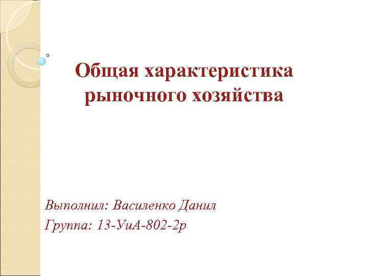Общая характеристика рыночного хозяйства Выполнил: Василенко Данил Группа: 13 -Уи. А-802 -2