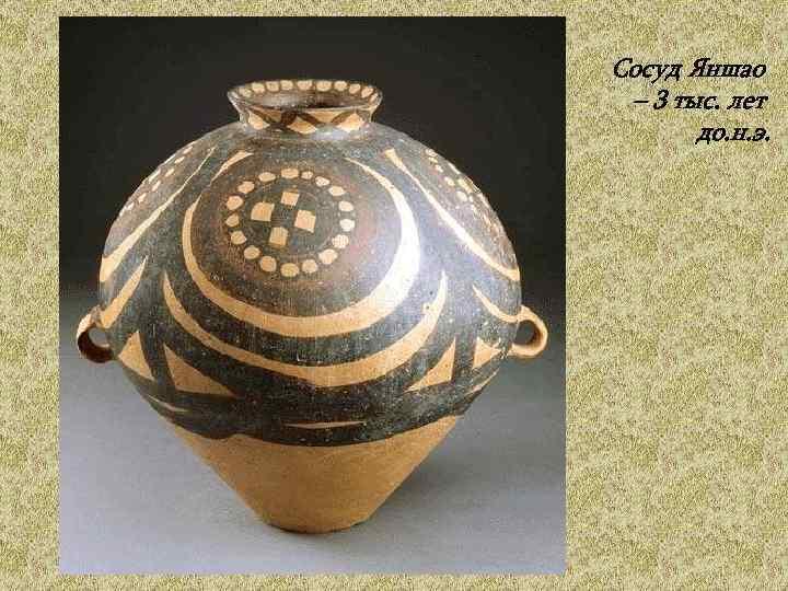 Сосуд Яншао  – 3 тыс. лет   до. н. э.