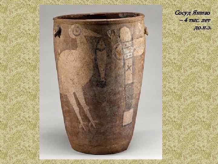 Сосуд Яншао  – 4 тыс. лет   до. н. э.