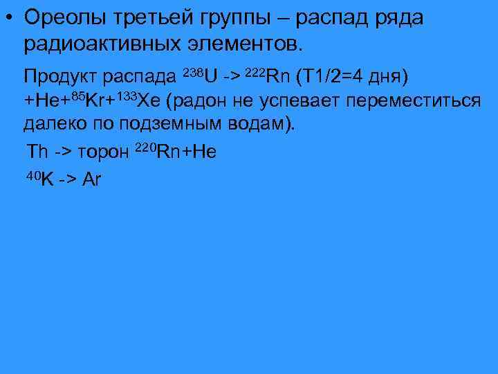 • Ореолы третьей группы – распад ряда  радиоактивных элементов.  Продукт распада