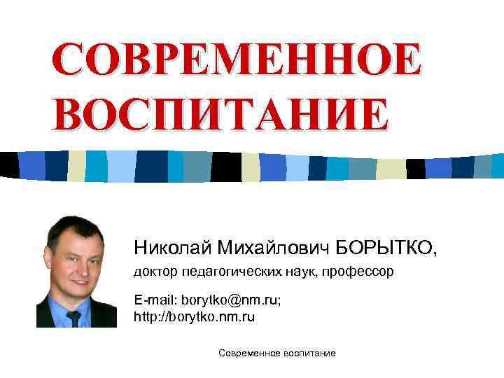 СОВРЕМЕННОЕ ВОСПИТАНИЕ  Николай Михайлович БОРЫТКО,  доктор педагогических наук, профессор  E-mail: borytko@nm.